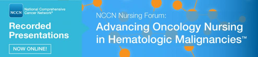 Recorded Presentations from the NCCN 2018 Nursing Forum: Advancing Oncology Nursing in Hematologic Malignancies™
